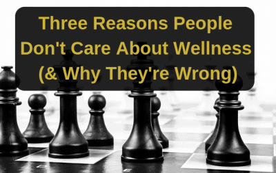 Three Reasons People Don't Care About Wellness (& Why They're Wrong)