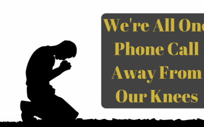 We're All One Phone Call From Our Knees